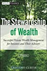The Stewardship of Wealth: Successful Private Wealth Management for Investors and Their Advisors
