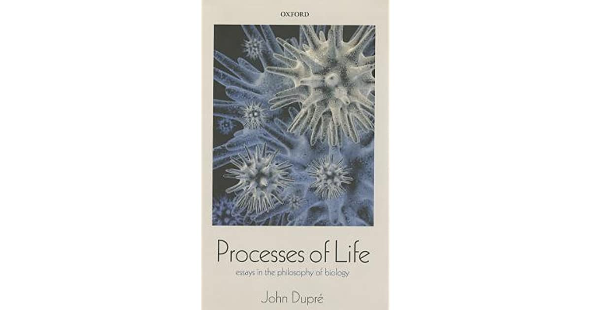 processes of life essays in the philosophy of biology by john dupre