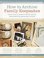 How to Archive Family Keepsakes: Learn How to Preserve Family Photos, Memorabilia & Genealogy Records
