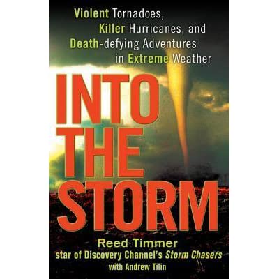 Into the Storm Killer Hurricanes Violent Tornadoes and Death-Defying Adventures in Extreme We ather