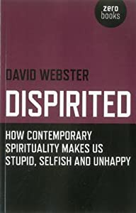 Dispirited: How Contemporary Spirituality Is Destroying Our Ability to Think, Depoliticising Society and Making Us Miserable