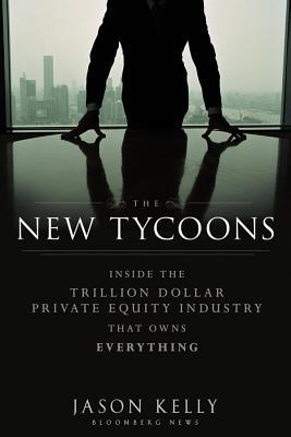 The New Tycoons: Inside the Trillion Dollar Private Equity Industry That Owns Everything