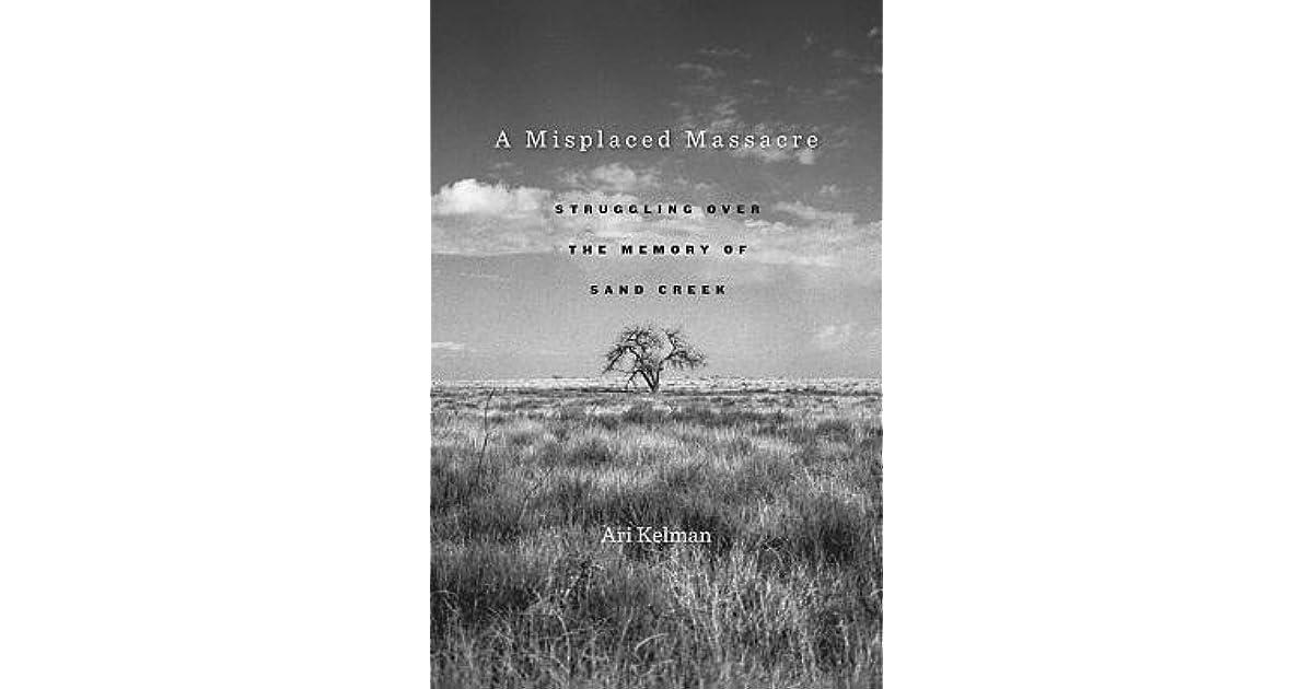 A Misplaced Massacre Struggling Over The Memory Of Sand Creek By Ari Kelman