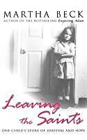 Leaving the Saints: One Child's Story of Survival and Hope. Martha Beck
