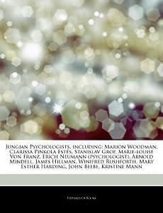 Articles on Jungian Psychologists, Including: Marion Woodman, Clarissa Pinkola Estes, Stanislav Grof, Marie-Louise Von Franz, Erich Neumann (Psychologist), Arnold Mindell, James Hillman, Winifred Rushforth, Mary Esther Harding, John Beebe