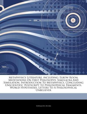 Articles on Metaphysics Literature, Including: Elbow Room, Meditations on First Philosophy, Simulacra and Simulation, Introduction to Metaphysics, Concluding Unscientific PostScript to Philosophical Fragments, World Hypotheses