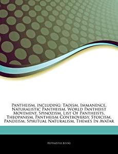 Articles on Pantheism, Including: Taoism, Immanence, Naturalistic Pantheism, World Pantheist Movement, Spinozism, List of Pantheists, Theopanism, Pantheism Controversy, Stoicism, Pandeism, Spiritual Naturalism, Themes in Avatar