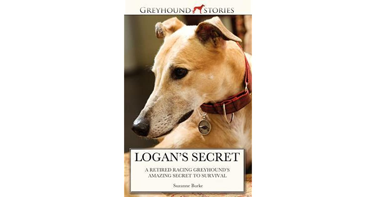 Logans secret a retired racing greyhounds amazing secret to logans secret a retired racing greyhounds amazing secret to survival by suzanne burke fandeluxe Image collections