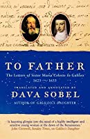 To Father: The Letters of Sister Maria Celeste to Galileo, 1623-1633. Translated and Annotated by Dava Sobel