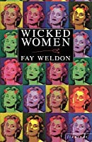 Wicked Women: A Collection of Short Stories. Fay Weldon