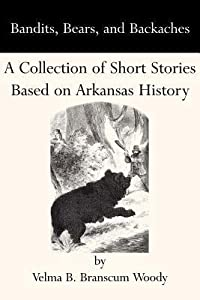 Bandits, Bears, and Backaches: A Collection of Short Stories Based on Arkansas History