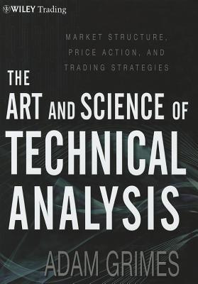 The Art and Science of Technical Analysis by Adam H. Grimes