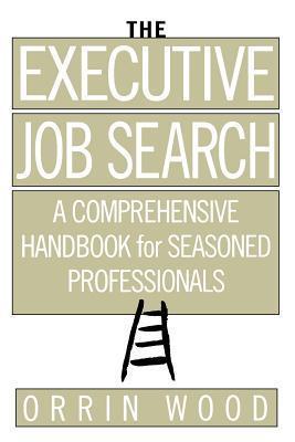 THE EXECUTIVE JOB SEARCH A Comprehensive Handbook for Seasoned Professionals - ORRIN WOOD