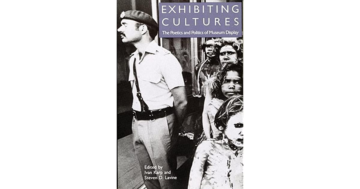 Exhibiting Cultures: The Poetics and Politics of Museum Display