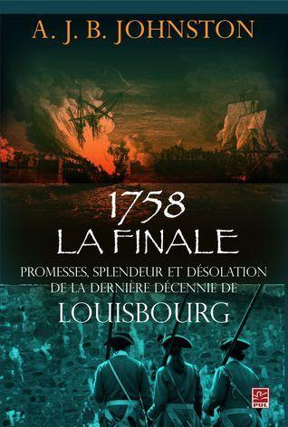 La finale, 1758, Promesses, splendeur et désolation de la dernière décennie de Louisbourg A.J.B. Johnston