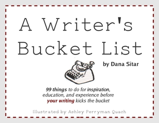 A Writer's Bucket List: 99 things to do for inspiration, education, and experience before your writing kicks the bucket