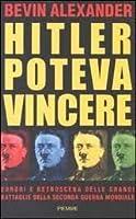 Hitler poteva vincere: Errori e retroscena delle grandi battaglie della seconda guerra mondiale