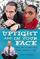Uptight and in Your Face: Coping with an Anxious Boss Parent Spouse or Lover