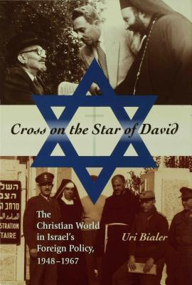 Cross on the Star of David: The Christian World in Israel's Foreign Policy, 1948-1967