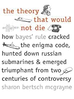 The Theory That Would Not Die: How Bayes' Rule Cracked the Enigma Code, Hunted Down Russian Submarines, & Emerged Triumphant from Two Centuries of C