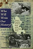 Who Will Write Our History? Who Will Write Our History?: Emanuel Ringelblum, the Warsaw Ghetto, and the Oyneg Shabes Emanuel Ringelblum, the Warsaw Ghetto, and the Oyneg Shabes Archive Archive