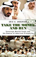 Take the Money and Run: Sovereign Wealth Funds and the Demise of American Prosperity: Sovereign Wealth Funds and the Demise of American Prosperity