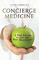 Concierge Medicine: A New System to Get the Best Healthcare: A New System to Get the Best Healthcare
