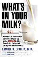 What's in Your Milk?: An Exposé of Industry and Government Cover-Up on the Dangers of the Genetically Engineered (Rbgh) Milk You're Drinking