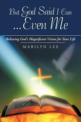 But God Said I Can...Even Me: Believing God's Magnificent Vision for Your Life