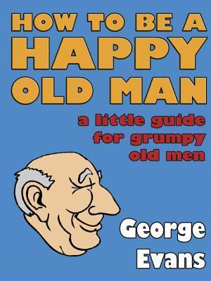 How-to-Be-a-Happy-Old-Man-A-Little-Guide-for-Grumpy-Old-Men