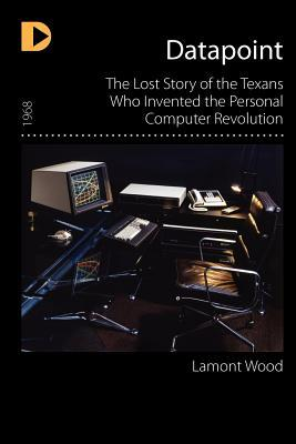 Datapoint: The Lost Story of the Texans Who Invented the Personal Computer Revolution