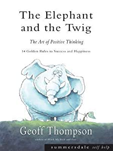 The Elephant and the Twig: The Art of Positive Thinking - 14 Golden Rules to Success and Happiness
