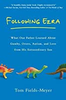 Following Ezra: What One Father Learned about Gumby, Otters, Autism, and Love from His Extraordinary Son