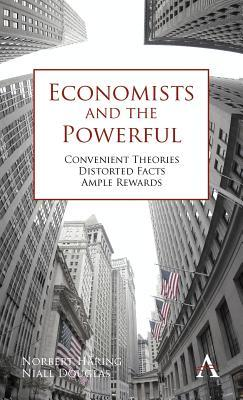 Economists and the Powerful Convenient Theories, Distorted Facts, Ample Rewards. by Norbert Haring, Niall Douglas
