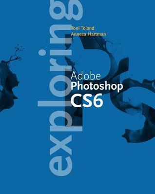 Exploring Adobe Photoshop Cs6 Annesa Hartman