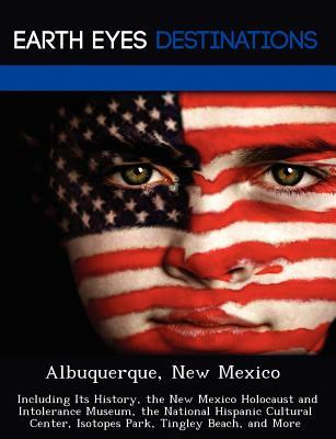 Albuquerque, New Mexico: Including Its History, the New Mexico Holocaust and Intolerance Museum, the National Hispanic Cultural Center, Isotopes Park, Tingley Beach, and More