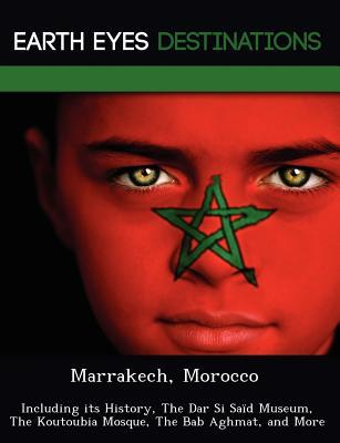 Marrakech, Morocco: Including Its History, the Dar Si Said Museum, the Koutoubia Mosque, the Bab Aghmat, and More