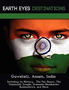 Guwahati, Assam, India: Including Its History, the Pan Bazaar, the Umananda Temple, Srimanta Shankardev Kalakschetra, and More