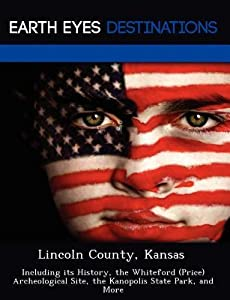 Lincoln County, Kansas: Including Its History, the Whiteford (Price) Archeological Site, the Kanopolis State Park, and More