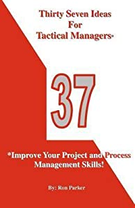 Thirty Seven Ideas For Tactical Managers*: *Improve Your Project and Process Management Skills!