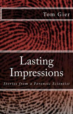 Lasting Impressions Stories From A Forensic Scientist By Tom Gier