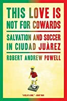 This Love Is Not for Cowards: Salvation and Soccer in Ciudad Juarez