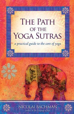 The Path of the Yoga Sutras A Practical Guide to the Core of Yoga