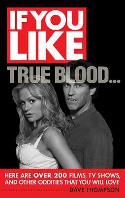 If You Like True Blood...: Here Are Over 200 Films, TV Shows, and Other Oddities That You Will Love
