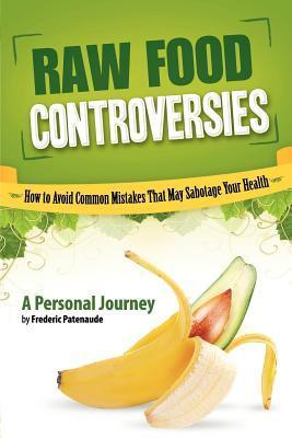 Raw Food Controversies How to Avoid Common Mistakes That May Sabotage Your Health