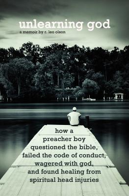 Unlearning God: How a preacher boy questioned the Bible, failed the code of conduct, wagered with God, and found healing from spiritual head injuries