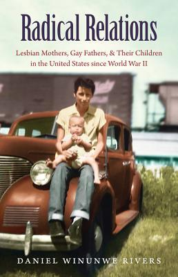 Radical Relations: Lesbian Mothers, Gay Fathers, and Their Children in the United States Since World War II