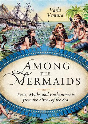 Among the Mermaids: Facts, Myths, and Enchantments from the Sirens of the Sea