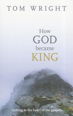 How God Became King: Getting to the Heart of the Gospels