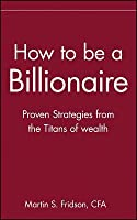 How to Be a Billionaire: Tips from the Titans of Wealth